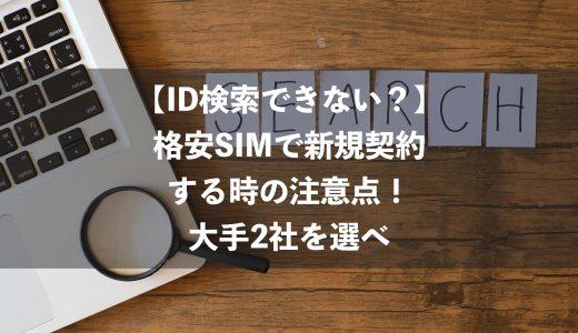 【ID検索できない?】格安SIMで新規契約する時の注意点!大手2社を選べ
